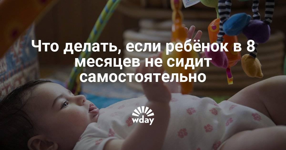 Почему ребенок в 9 месяцев не садится сам и что делать