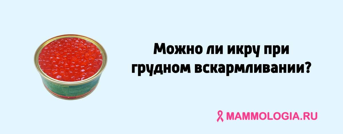 Можно ли красную икру при грудном вскармливании? нюансы введения в меню мамы и ребенка